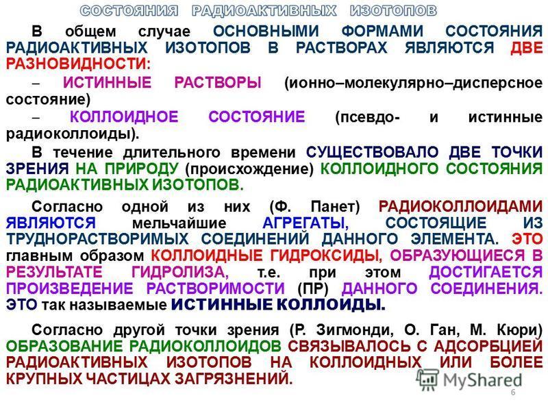B общем случае ОСНОВНЫМИ ФОРМАМИ СОСТОЯНИЯ РАДИОАКТИВНЫХ ИЗОТОПОВ В РАСТВОРАХ ЯВЛЯЮТСЯ ДВЕ РАЗНОВИДНОСТИ: ИСТИННЫЕ РАСТВОРЫ (ионно–молекулярно–дисперсное состояние) КОЛЛОИДНОЕ СОСТОЯНИЕ (псевдо- и истинные радиоколлоиды). В течение длительного времен