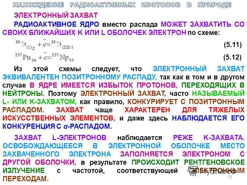 12 ЭЛЕКТРОННЫЙ ЗАХВАТ РАДИОАКТИВНОЕ ЯДРО вместо распада МОЖЕТ ЗАХВАТИТЬ СО СВОИХ БЛИЖАЙШИХ K ИЛИ L ОБОЛОЧЕК ЭЛЕКТРОН по схеме: (5.11) (5.12) Из этой схемы следует, что ЭЛЕКТРОННЫЙ ЗАХВАТ ЭКВИВАЛЕНТЕН ПОЗИТРОННОМУ РАСПАДУ, так как в том и в другом слу