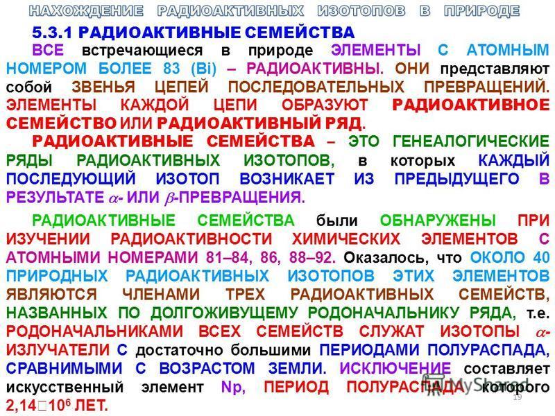 19 5.3.1 РАДИОАКТИВНЫЕ СЕМЕЙСТВА ВСЕ встречающиеся в природе ЭЛЕМЕНТЫ С АТОМНЫМ НОМЕРОМ БОЛЕЕ 83 (Bi) – РАДИОАКТИВНЫ. ОНИ представляют собой ЗВЕНЬЯ ЦЕПЕЙ ПОСЛЕДОВАТЕЛЬНЫХ ПРЕВРАЩЕНИЙ. ЭЛЕМЕНТЫ КАЖДОЙ ЦЕПИ ОБРАЗУЮТ РАДИОАКТИВНОЕ СЕМЕЙСТВО ИЛИ РАДИОАКТ