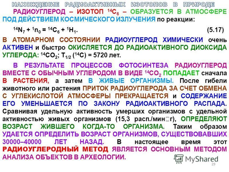 29 РАДИОУГЛЕРОД – ИЗОТОП 14 С 6 – ОБРАЗУЕТСЯ В АТМОСФЕРЕ ПОД ДЕЙСТВИЕМ КОСМИЧЕСКОГО ИЗЛУЧЕНИЯ по реакции: 14 N 7 + 1 n 0 = 14 C 6 + 1 H 1.(5.17) В АТОМАРНОМ СОСТОЯНИИ РАДИОУГЛЕРОД ХИМИЧЕСКИ очень АКТИВЕН и быстро ОКИСЛЯЕТСЯ ДО РАДИОАКТИВНОГО ДИОКСИДА