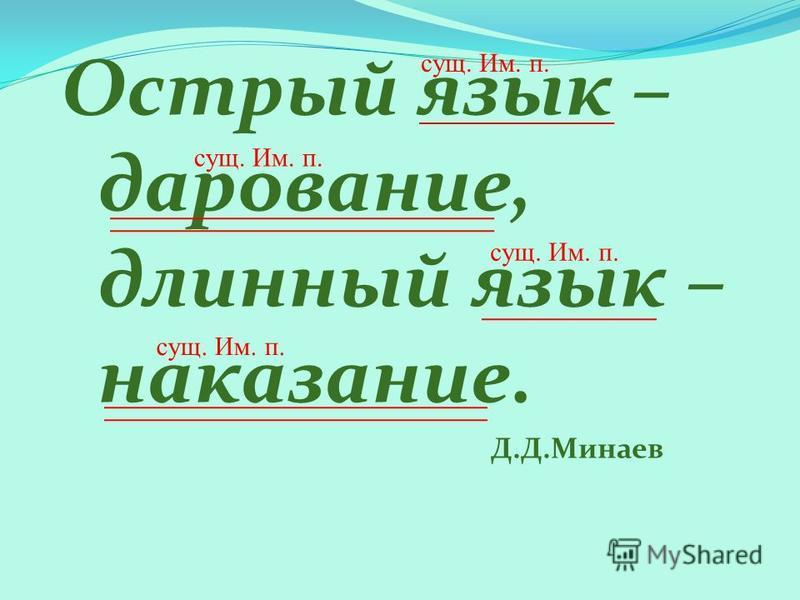 Острый язык – дарование, длинный язык – наказание. Д.Д.Минаев сущ. Им. п.