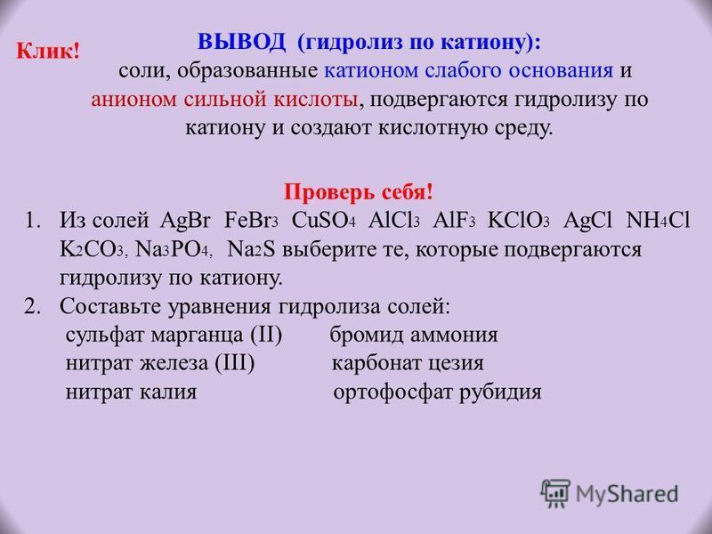 ВЫВОД (гидролиз по катиону): соли, образованные катионом слабого основания и анионом сильной кислоты, подвергаются гидролизу по катиону и создают кислотную среду. Проверь себя! 1. Из солей AgBr FeBr 3 CuSO 4 AlCl 3 AlF 3 KClO 3 AgCl NH 4 Cl K 2 CO 3,