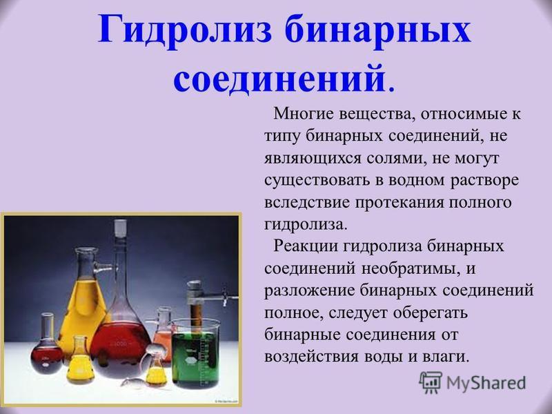 Гидролиз бинарных соединений. Многие вещества, относимые к типу бинарных соединений, не являющихся солями, не могут существовать в водном растворе вследствие протекания полного гидролиза. Реакции гидролиза бинарных соединений необратимы, и разложение