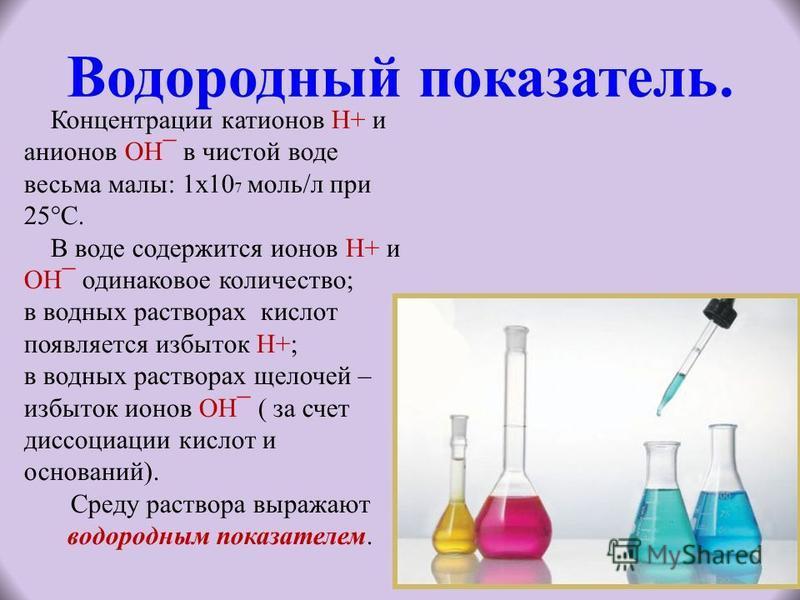 Водородный показатель. Концентрации катионов Н+ и анионов ОН¯ в чистой воде весьма малы: 1 х 10 7 моль/л при 25°С. В воде содержится ионов Н+ и ОН¯ одинаковое количество; в водных растворах кислот появляется избыток Н+; в водных растворах щелочей – и