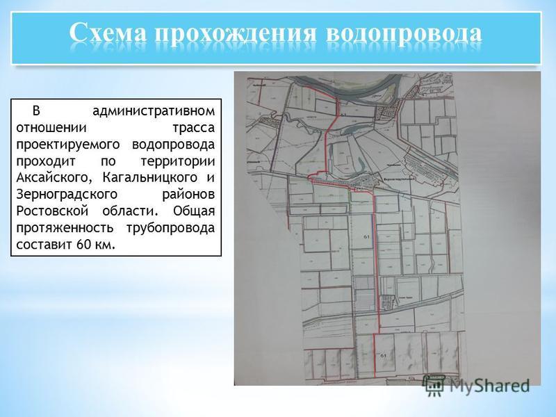 В административном отношении трасса проектируемого водопровода проходит по территории Аксайского, Кагальницкого и Зерноградского районов Ростовской области. Общая протяженность трубопровода составит 60 км.