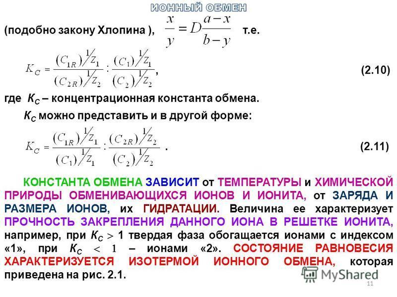 (подобно закону Хлопина ), т.е., (2.10) где К С – концентрационная константа обмена. К С можно представить и в другой форме:.(2.11) КОНСТАНТА ОБМЕНА ЗАВИСИТ от ТЕМПЕРАТУРЫ и ХИМИЧЕСКОЙ ПРИРОДЫ ОБМЕНИВАЮЩИХСЯ ИОНОВ И ИОНИТА, от ЗАРЯДА И РАЗМЕРА ИОНОВ,