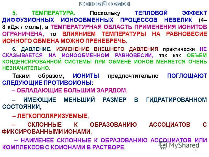 16 5. ТЕМПЕРАТУРА. Поскольку ТЕПЛОВОЙ ЭФФЕКТ ДИФФУЗИОННЫХ ИОНООБМЕННЫХ ПРОЦЕССОВ НЕВЕЛИК (4– 8 к Дж / моль), а ТЕМПЕРАТУРНАЯ ОБЛАСТЬ ПРИМЕНЕНИЯ ИОНИТОВ ОГРАНИЧЕНА, то ВЛИЯНИЕМ ТЕМПЕРАТУРЫ НА РАВНОВЕСИЕ ИОННОГО ОБМЕНА МОЖНО ПРЕНЕБРЕЧЬ. 6. ДАВЛЕНИЕ. ИЗ