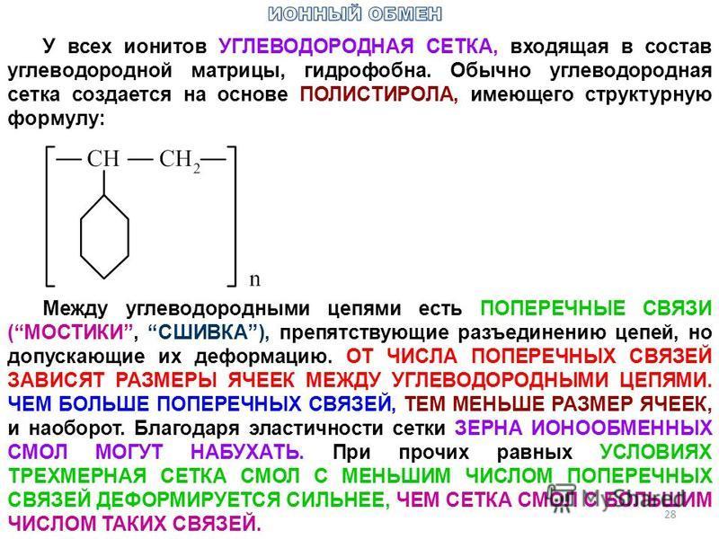 28 У всех ионитов УГЛЕВОДОРОДНАЯ СЕТКА, входящая в состав углеводородной матрицы, гидрофобна. Обычно углеводородная сетка создается на основе ПОЛИСТИРОЛА, имеющего структурную формулу: Между углеводородными цепями есть ПОПЕРЕЧНЫЕ СВЯЗИ (МОСТИКИ, СШИВ