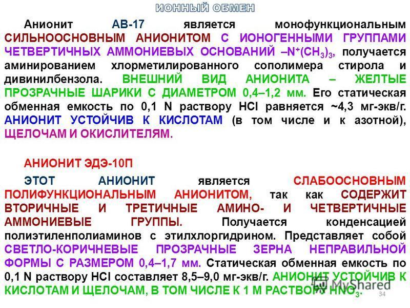 34 Анионит АВ-17 является монофункциональным СИЛЬНООСНОВНЫМ АНИОНИТОМ С ИОНОГЕННЫМИ ГРУППАМИ ЧЕТВЕРТИЧНЫХ АММОНИЕВЫХ ОСНОВАНИЙ –N + (CH 3 ) 3, получается аминированием хлорметилированного сополимера стирола и дивинилбензола. ВНЕШНИЙ ВИД АНИОНИТА – ЖЕ