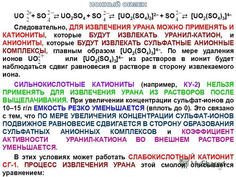 46 UO + SO UO 2 SO 4 + SO [UO 2 (SO 4 ) 2 ] 2– + SO [UO 2 (SO 4 ) 3 ] 4– Следовательно, ДЛЯ ИЗВЛЕЧЕНИЯ УРАНА МОЖНО ПРИМЕНЯТЬ И КАТИОНИТЫ, которые БУДУТ ИЗВЛЕКАТЬ УРАНИЛ-КАТИОН, и АНИОНИТЫ, которые БУДУТ ИЗВЛЕКАТЬ СУЛЬФАТНЫЕ АНИОННЫЕ КОМПЛЕКСЫ, главны