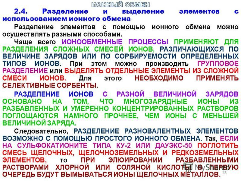 65 2.4. Разделение и выделение элементов с использованием ионного обмена Разделение элементов с помощью ионного обмена можно осуществлять разными способами. Чаще всего ИОНООБМЕННЫЕ ПРОЦЕССЫ ПРИМЕНЯЮТ ДЛЯ РАЗДЕЛЕНИЯ СЛОЖНЫХ СМЕСЕЙ ИОНОВ, РАЗЛИЧАЮЩИХСЯ