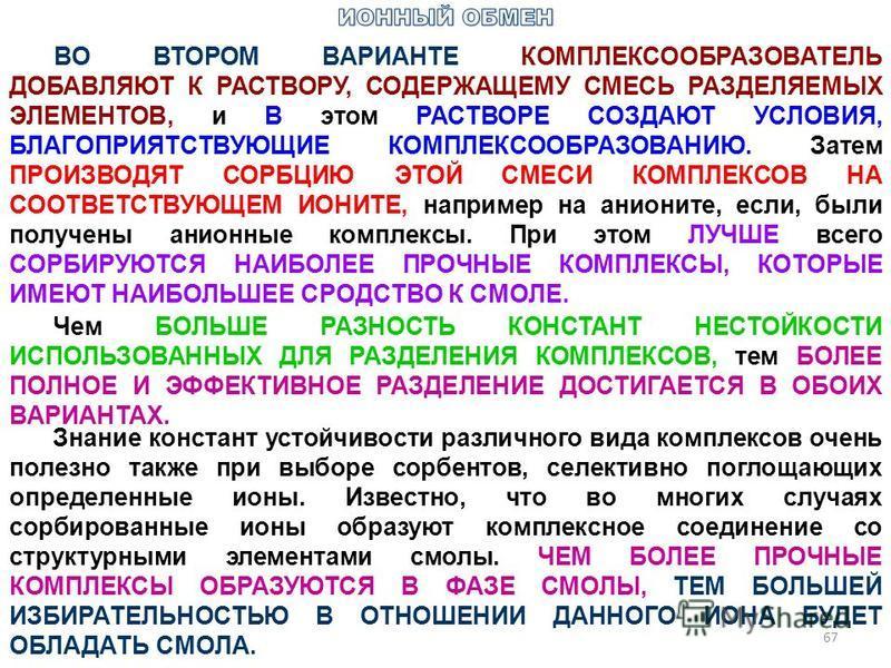 67 ВО ВТОРОМ ВАРИАНТЕ КОМПЛЕКСООБРАЗОВАТЕЛЬ ДОБАВЛЯЮТ К РАСТВОРУ, СОДЕРЖАЩЕМУ СМЕСЬ РАЗДЕЛЯЕМЫХ ЭЛЕМЕНТОВ, и В этом РАСТВОРЕ СОЗДАЮТ УСЛОВИЯ, БЛАГОПРИЯТСТВУЮЩИЕ КОМПЛЕКСООБРАЗОВАНИЮ. Затем ПРОИЗВОДЯТ СОРБЦИЮ ЭТОЙ СМЕСИ КОМПЛЕКСОВ НА СООТВЕТСТВУЮЩЕМ И