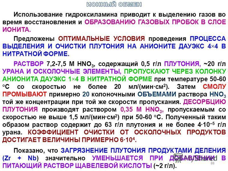 88 Использование гидроксиламина приводит к выделению газов во время восстановления и ОБРАЗОВАНИЮ ГАЗОВЫХ ПРОБОК В СЛОЕ ИОНИТА. Предложены ОПТИМАЛЬНЫЕ УСЛОВИЯ проведения ПРОЦЕССА ВЫДЕЛЕНИЯ И ОЧИСТКИ ПЛУТОНИЯ НА АНИОНИТЕ ДАУЭКС 4×4 В НИТРАТНОЙ ФОРМЕ. Р