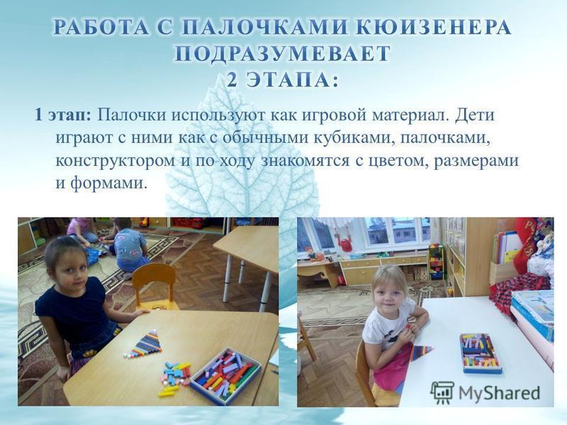 1 этап: Палочки используют как игровой материал. Дети играют с ними как с обычными кубиками, палочками, конструктором и по ходу знакомятся с цветом, размерами и формами.