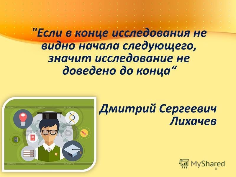 Если в конце исследования не видно начала следующего, значит исследование не доведено до конца Дмитрий Сергеевич Лихачев 35
