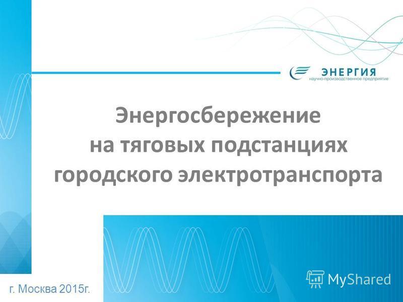 Энергосбережение на тяговых подстанциях городского электротранспорта г. Москва 2015 г.