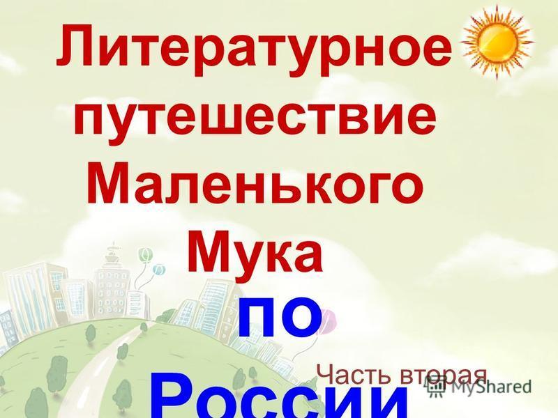 Литературное путешествие Маленького Мука по России Часть вторая