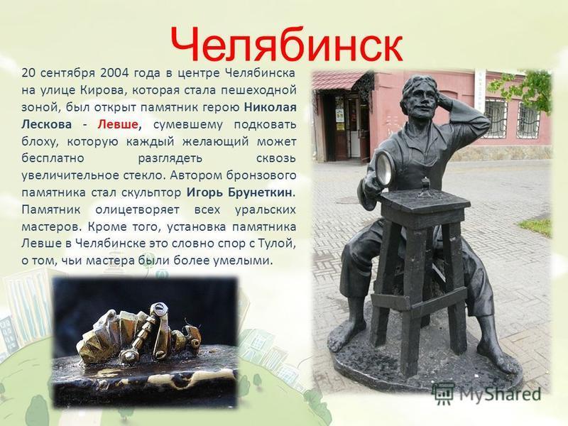 Челябинск 20 сентября 2004 года в центре Челябинска на улице Кирова, которая стала пешеходной зоной, был открыт памятник герою Николая Лескова - Левше, сумевшему подковать блоху, которую каждый желающий может бесплатно разглядеть сквозь увеличительно