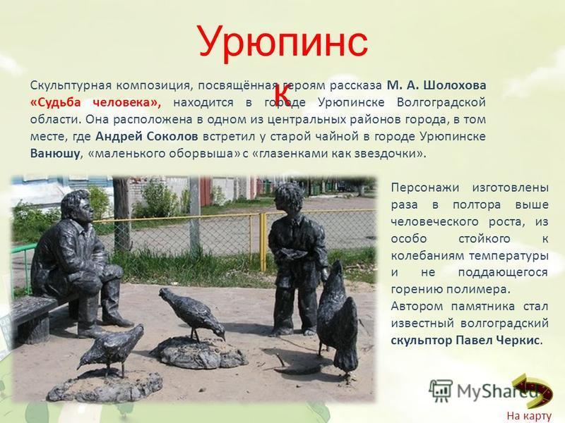 Урюпинс к Скульптурная композиция, посвящённая героям рассказа М. А. Шолохова «Судьба человека», находится в городе Урюпинске Волгоградской области. Она расположена в одном из центральных районов города, в том месте, где Андрей Соколов встретил у ста