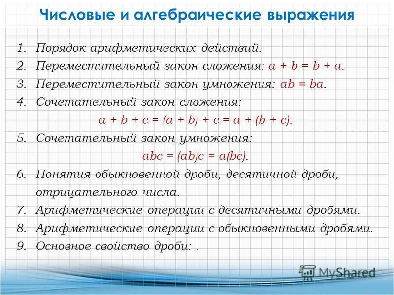 Числовые и алгебраические выражения 1. Порядок арифметических действий. 2. Переместительный закон сложения: а + b = b + а. 3. Переместительный закон умножения: ab = be. 4. Сочетательный закон сложения: a + b + c = (a + b) + c = a + (b + c). 5. Сочета