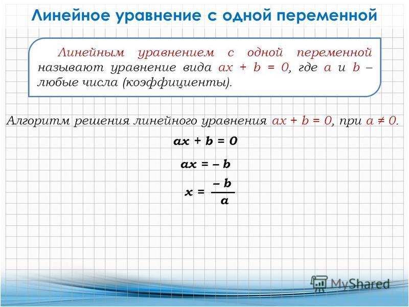 Линейным уравнением с одной переменной называют уравнение вида ax + b = 0, где a и b – любые числа (коэффициенты). Линейное уравнение с одной переменной ax + b = 0 Алгоритм решения линейного уравнения ax + b = 0, при а 0. ax = – b x = – b a