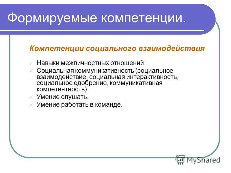 Формируемые компетенции. Компетенции социального взаимодействия Навыки межличностных отношений Социальная коммуникативность (социальное взаимодействие, социальная интерактивность, социальное одобрение, коммуникативная компетентность). Умение слушать.