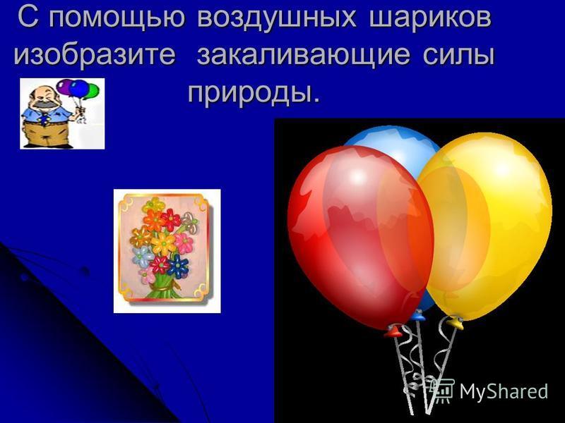 С помощью воздушных шариков изобразите закаливающие силы природы.