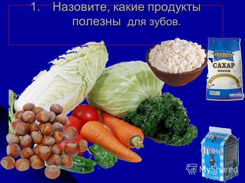 1.Назовите, какие продукты полезны для зубов. 1.Назовите, какие продукты полезны для зубов.