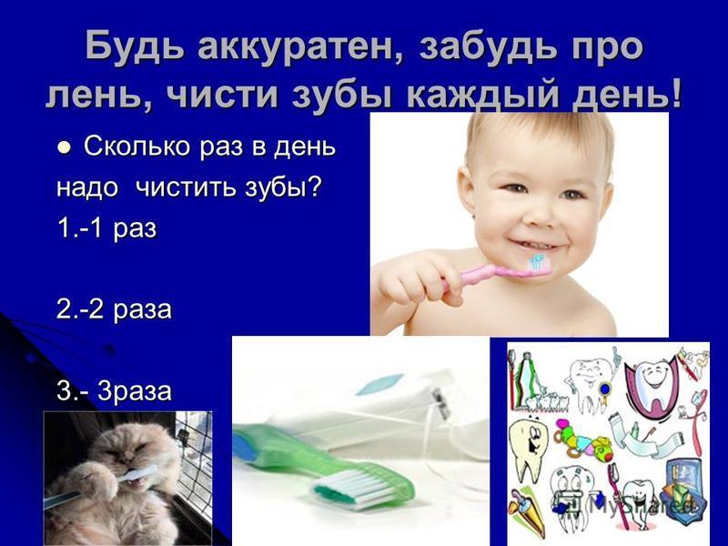 Будь аккуратен, забудь про лень, чисти зубы каждый день! Сколько раз в день Сколько раз в день надо чистить зубы? 1.-1 раз 2.-2 раза 3.- 3 раза