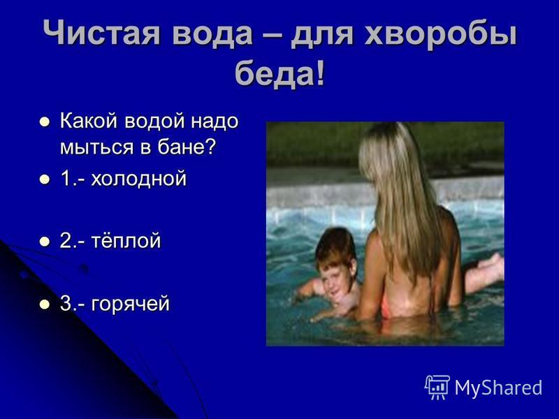 Чистая вода – для хворобы беда! Какой водой надо мыться в бане? Какой водой надо мыться в бане? 1.- холодной 1.- холодной 2.- тёплой 2.- тёплой 3.- горячей 3.- горячей
