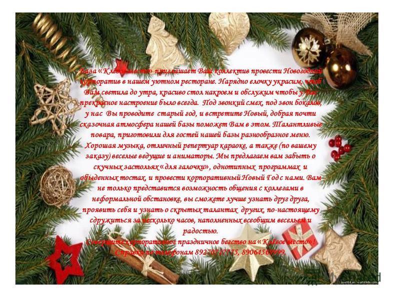 База « Клёвое место » приглашает Ваш коллектив провести Новогодний корпоратив в нашем уютном ресторане. Нарядно елочку украсим, чтоб Вам светила до утра, красиво стол накроем и обслужим чтобы у Вас прекрасное настроение было всегда. Под звонкий смех,