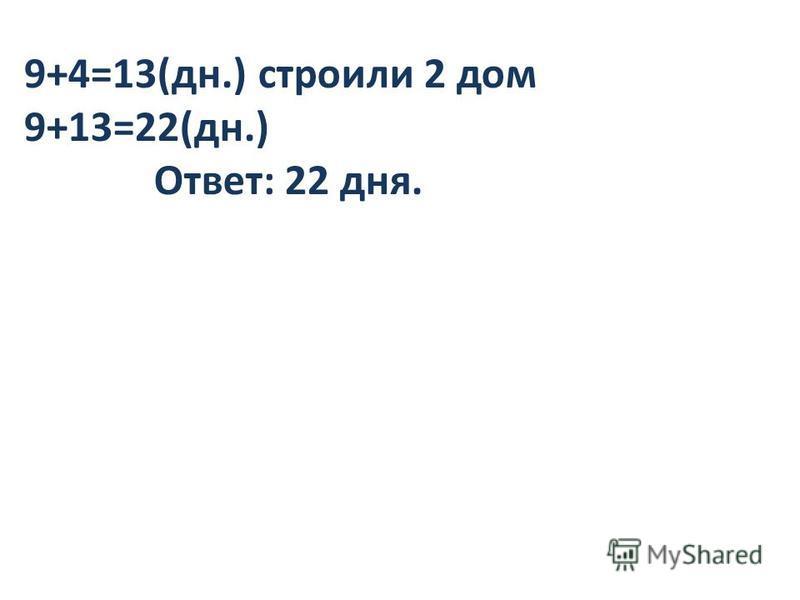 9+4=13(дн.) строили 2 дом 9+13=22(дн.) Ответ: 22 дня.