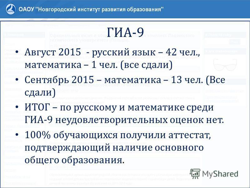 ГИА-9 Август 2015 - русский язык – 42 чел., математика – 1 чел. (все сдали) Сентябрь 2015 – математика – 13 чел. (Все сдали) ИТОГ – по русскому и математике среди ГИА-9 неудовлетворительных оценок нет. 100% обучающихся получили аттестат, подтверждающ