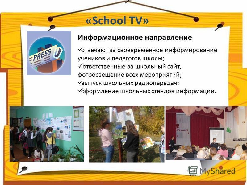 отвечают за своевременное информирование учеников и педагогов школы; ответственные за школьный сайт, фото освещение всех мероприятий; выпуск школьных радиопередач; оформление школьных стендов информации. Информационное направление «School TV»