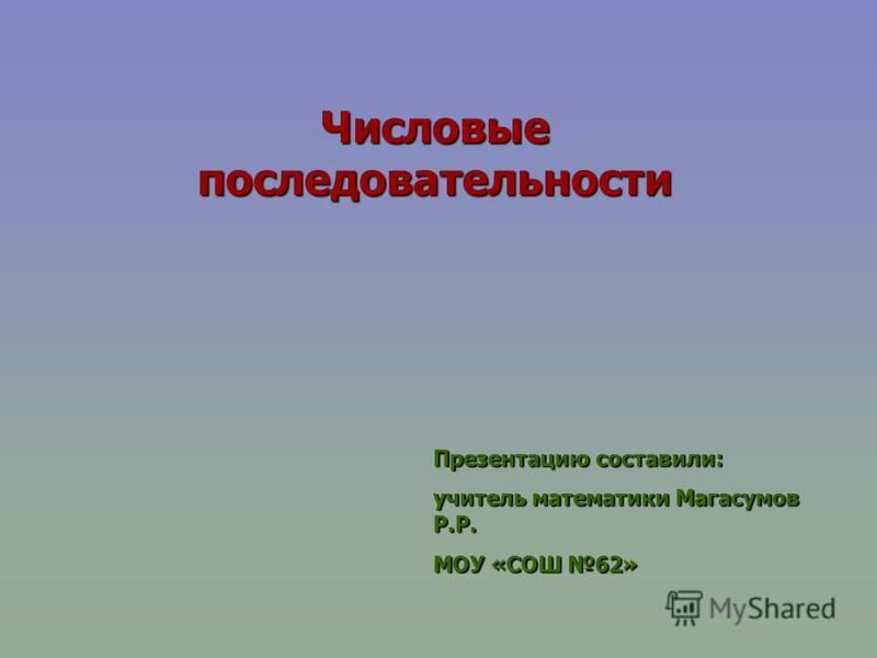 Числовые последовательности Презентацию составили: учитель математики Магасумов Р.Р. МОУ «СОШ 62»