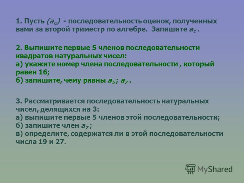 1. Пусть (a n ) - последовательность оценок, полученных вами за второй триместр по алгебре. Запишите a 1. 2. Выпишите первые 5 членов последовательности квадратов натуральных чисел: а) укажите номер члена последовательности, который равен 16; б) запи