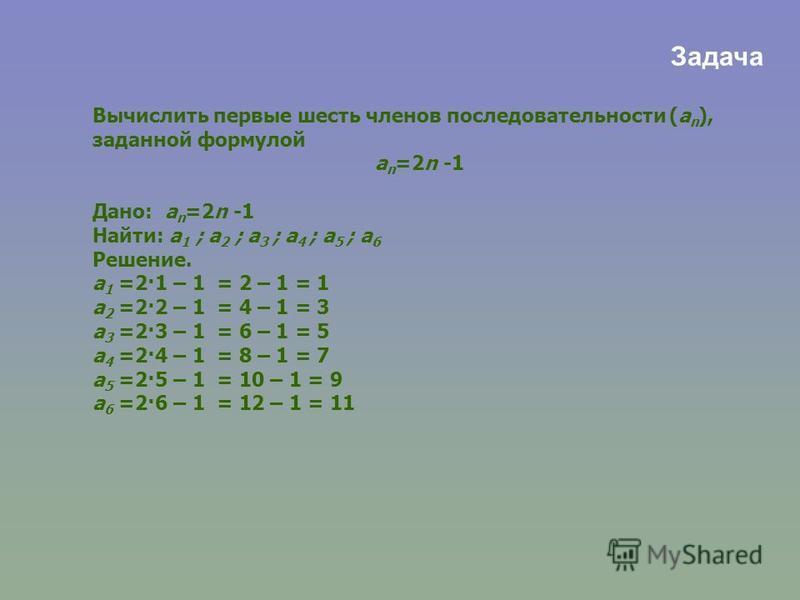 Вычислить первые шесть членов последовательности (a n ), заданной формулой a n =2n -1 Дано: a n =2n -1 Найти: a 1 ; a 2 ; a 3 ; a 4 ; a 5 ; a 6 Решение. a 1 =2·1 – 1 = 2 – 1 = 1 a 2 =2·2 – 1 = 4 – 1 = 3 a 3 =2·3 – 1 = 6 – 1 = 5 a 4 =2·4 – 1 = 8 – 1 =