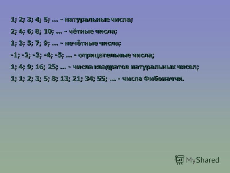 1; 2; 3; 4; 5; … - натуральные числа; 2; 4; 6; 8; 10; … - чётные числа; 1; 3; 5; 7; 9; … - нечётные числа; -1; -2; -3; -4; -5; … - отрицательные числа; 1; 4; 9; 16; 25; … - числа квадратов натуральных чисел; 1; 1; 2; 3; 5; 8; 13; 21; 34; 55; … - числ
