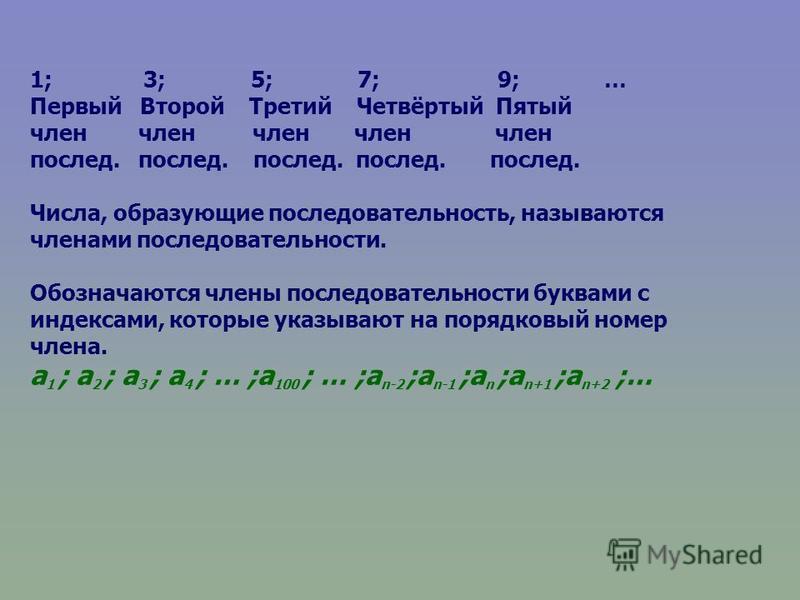 1; 3; 5; 7; 9; … Первый Второй Третий Четвёртый Пятый член член член член член послед. послед. послед. послед. послед. Числа, образующие последовательность, называются членами последовательности. Обозначаются члены последовательности буквами с индекс