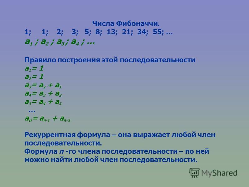 Числа Фибоначчи. 1; 1; 2; 3; 5; 8; 13; 21; 34; 55; … a 1 ; a 2 ; a 3 ; a 4 ; … Правило построения этой последовательности a 1 = 1 a 2 = 1 a 3 = a 2 + a 1 a 4 = a 3 + a 2 a 5 = a 4 + a 3 … a n = a n-1 + a n-2 Рекуррентная формула – она выражает любой