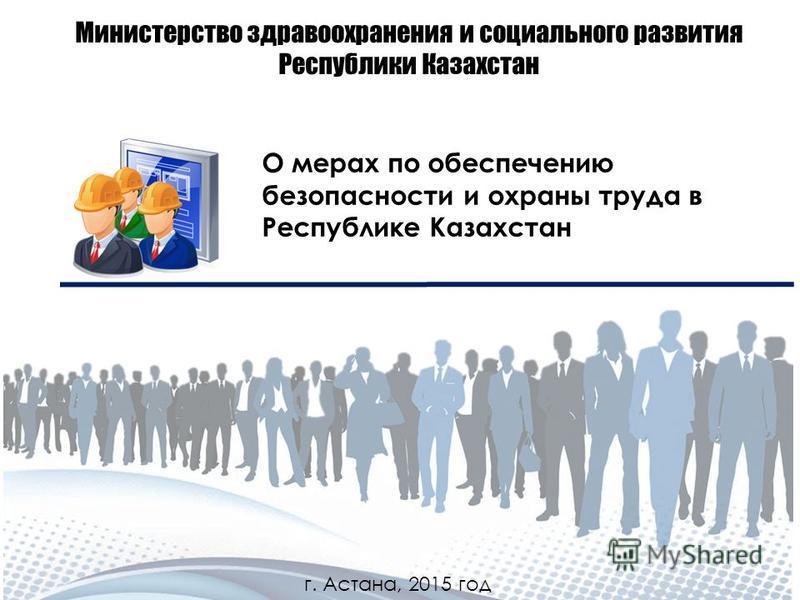 Министерство здравоохранения и социального развития Республики Казахстан О мерах по обеспечению безопасности и охраны труда в Республике Казахстан г. Астана, 2015 год