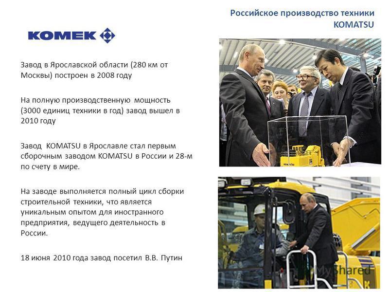 Завод в Ярославской области (280 км от Москвы) построен в 2008 году На полную производственную мощность (3000 единиц техники в год) завод вышел в 2010 году Завод KOMATSU в Ярославле стал первым сборочным заводом KOMATSU в России и 28-м по счету в мир