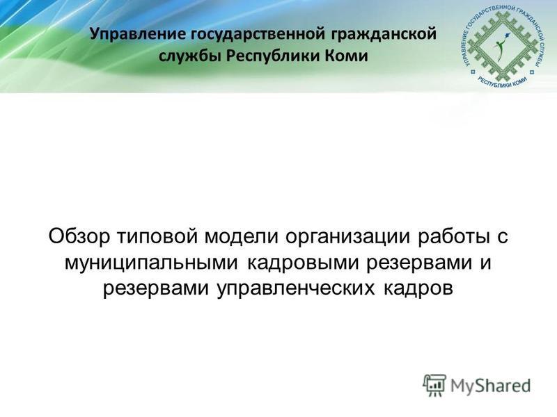 Управление государственной гражданской службы Республики Коми Обзор типовой модели организации работы с муниципальными кадровыми резервами и резервами управленческих кадров