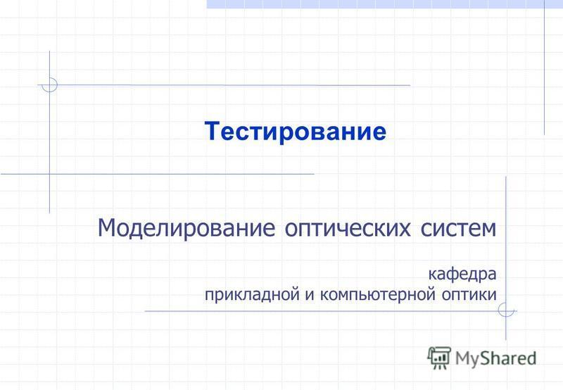 Моделирование оптических систем кафедра прикладной и компьютерной оптики Тестирование