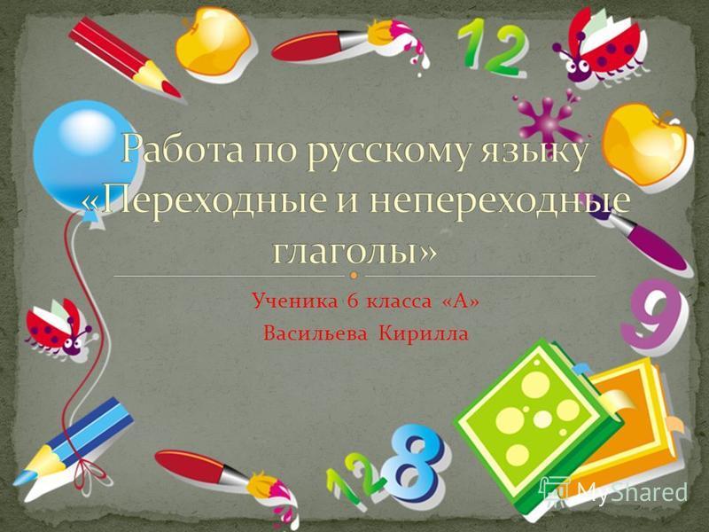 Ученика 6 класса «А» Васильева Кирилла