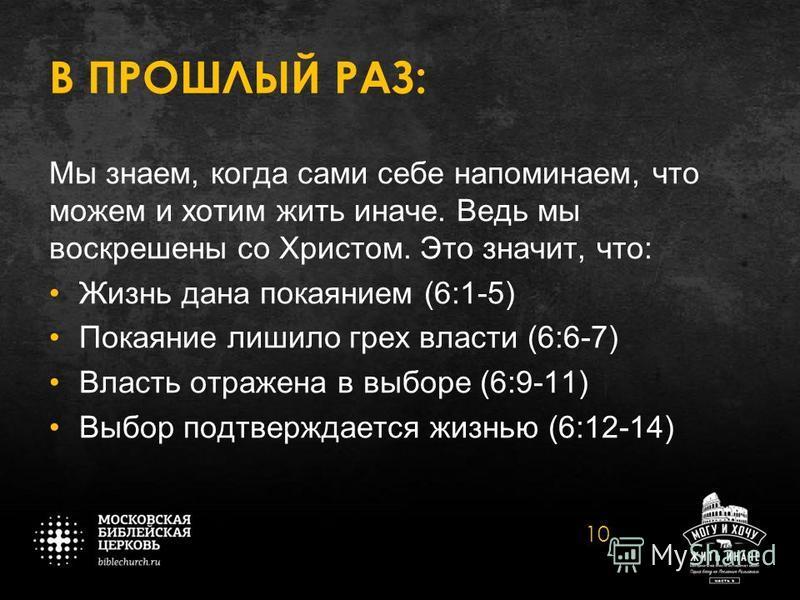 В ПРОШЛЫЙ РАЗ: Мы знаем, когда сами себе напоминаем, что можем и хотим жить иначе. Ведь мы воскрешены со Христом. Это значит, что: Жизнь дана покаянием (6:1-5) Покаяние лишило грех власти (6:6-7) Власть отражена в выборе (6:9-11) Выбор подтверждается