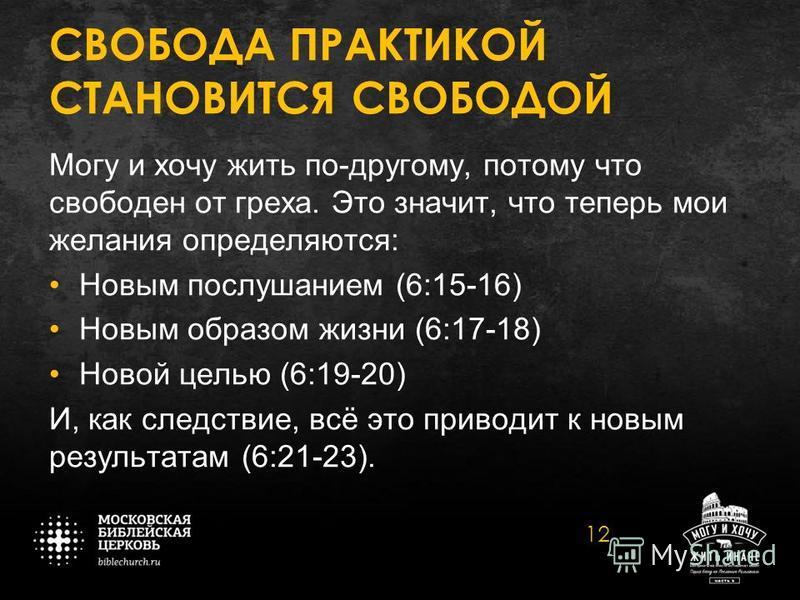 СВОБОДА ПРАКТИКОЙ СТАНОВИТСЯ СВОБОДОЙ Могу и хочу жить по-другому, потому что свободен от греха. Это значит, что теперь мои желания определяются: Новым послушанием (6:15-16) Новым образом жизни (6:17-18) Новой целью (6:19-20) И, как следствие, всё эт