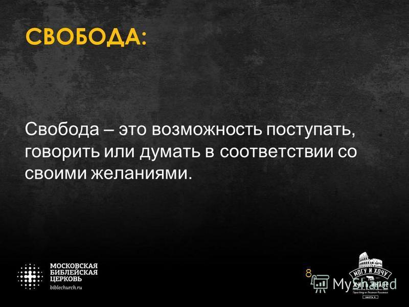 СВОБОДА: Свобода – это возможность поступать, говорить или думать в соответствии со своими желаниями. 8