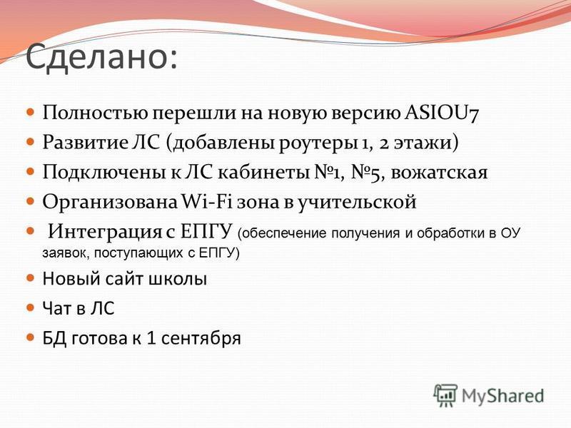 Полностью перешли на новую версию ASIOU7 Развитие ЛС (добавлены роутеры 1, 2 этажи) Подключены к ЛС кабинеты 1, 5, вожатская Организована Wi-Fi зона в учительской Интеграция с ЕПГУ (обеспечение получения и обработки в ОУ заявок, поступающих с ЕПГУ) Н