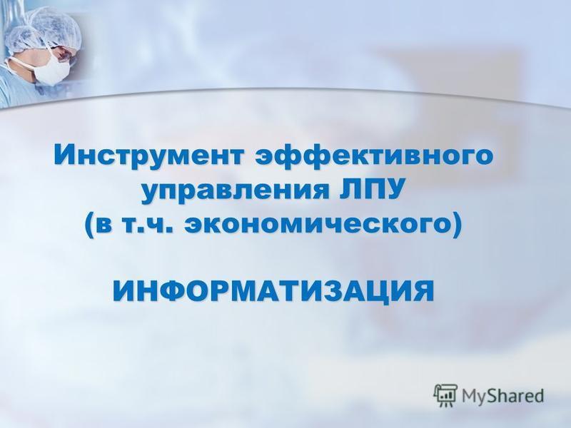 Инструмент эффективного управления ЛПУ (в т.ч. экономического) ИНФОРМАТИЗАЦИЯ